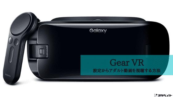 GearVRでアダルトVR動画を見よう。気になる設定から視聴方法を解説