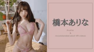 橋本ありなのおすすめVR動画7選!FALENOへ移籍した超美人女優のVRAVを厳選