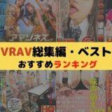 VRAV「総集編・ベスト」のおすすめエロ動画10選!コスパ最強で初めてのVRにもオススメ