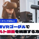 PC用VRゴーグルでアダルト動画を視聴する方法!おすすめの機種から選び方まで解説